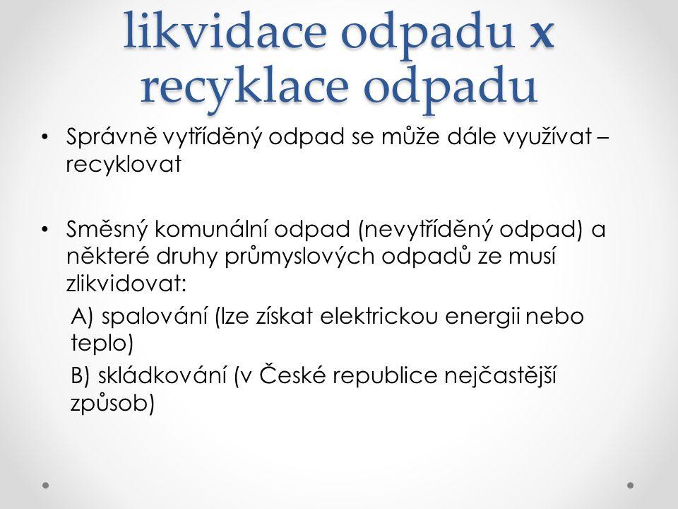 likvidace odpadu x recyklace odpadu Správně vytříděný odpad se může dále využívat – recyklovat Směsný komunální odpad (nevytříděný odpad) a některé druhy průmyslových odpadů ze musí zlikvidovat: A) spalování (lze získat elektrickou energii nebo teplo) B) skládkování (v České republice nejčastější způsob)