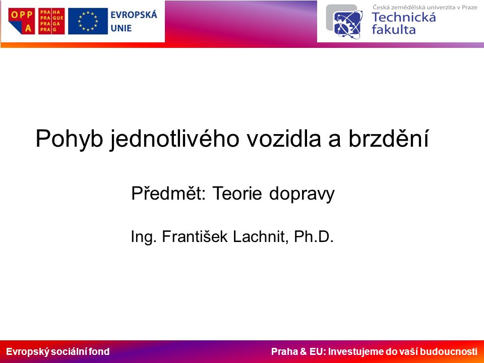Evropský sociální fond Praha & EU: Investujeme do vaší budoucnosti Teorie dopravy se zabývá pohybem vozidel po pozemních komunikacích a pohybem vozidel v dopravních proudech.