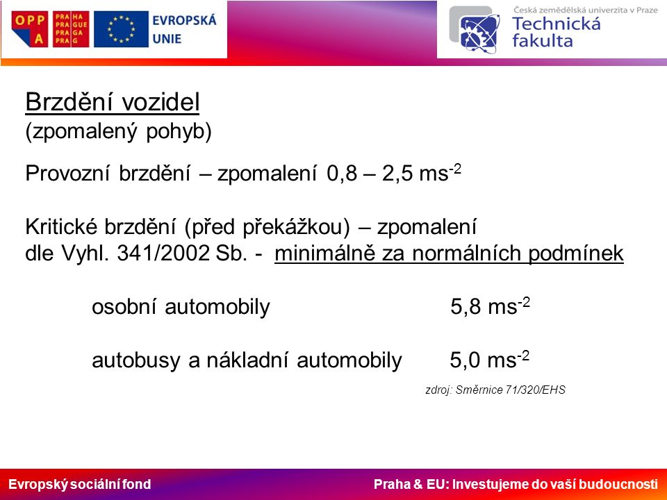 Evropský sociální fond Praha & EU: Investujeme do vaší budoucnosti Brzdění vozidel (zpomalený pohyb) Provozní brzdění – zpomalení 0,8 – 2,5 ms -2 Kritické brzdění (před překážkou) – zpomalení dle Vyhl.