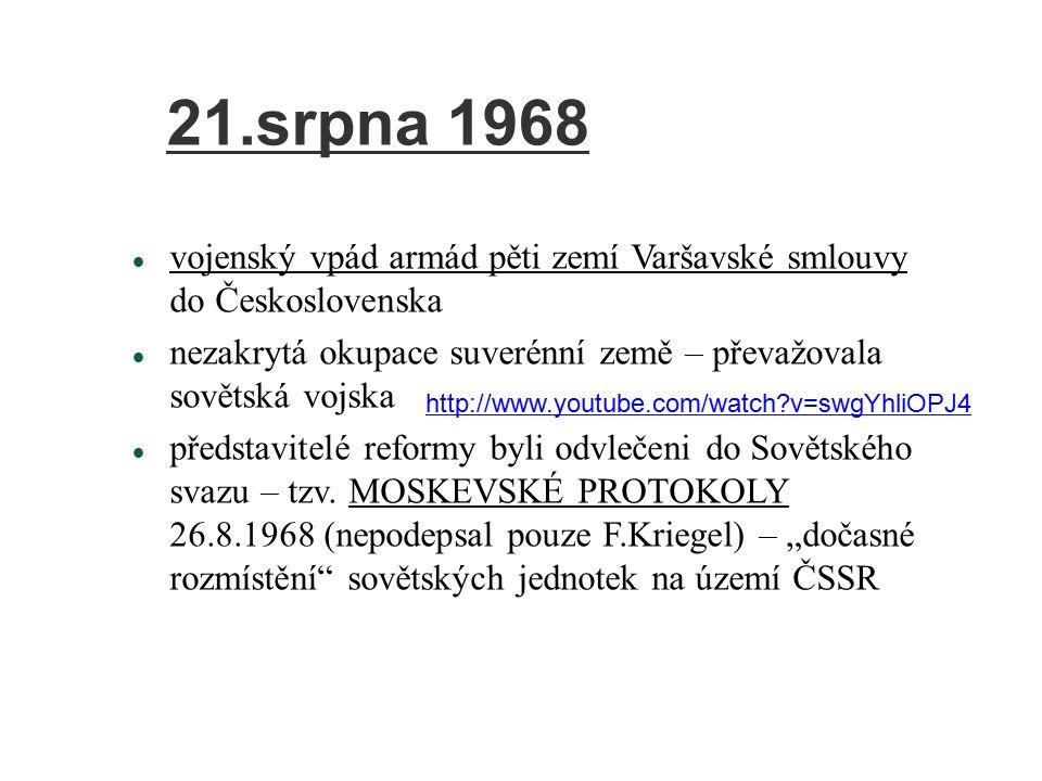 21.srpna 1968 vojenský vpád armád pěti zemí Varšavské smlouvy do Československa nezakrytá okupace suverénní země – převažovala sovětská vojska představitelé reformy byli odvlečeni do Sovětského svazu – tzv.