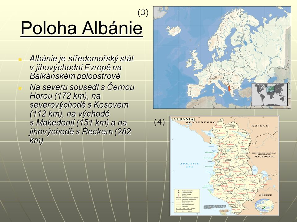 Poloha Albánie Albánie je středomořský stát v jihovýchodní Evropě na Balkánském poloostrově Albánie je středomořský stát v jihovýchodní Evropě na Balkánském poloostrově Na severu sousedí s Černou Horou (172 km), na severovýchodě s Kosovem (112 km), na východě s Makedonií (151 km) a na jihovýchodě s Řeckem (282 km) Na severu sousedí s Černou Horou (172 km), na severovýchodě s Kosovem (112 km), na východě s Makedonií (151 km) a na jihovýchodě s Řeckem (282 km) (4) (3)