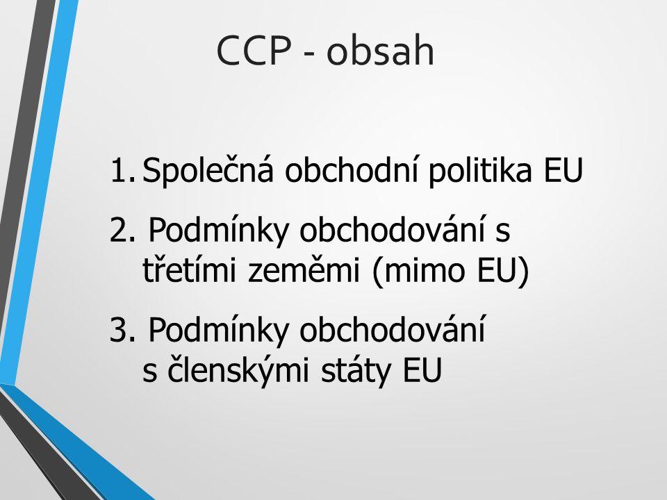 1.Společná obchodní politika EU 2. Podmínky obchodování s třetími zeměmi (mimo EU) 3. Podmínky obchodování s členskými státy EU CCP - obsah