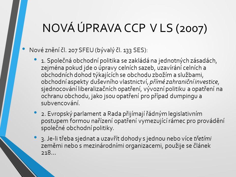 NOVÁ ÚPRAVA CCP V LS (2007) Nové znění čl. 207 SFEU (bývalý čl. 133 SES): 1. Společná obchodní politika se zakládá na jednotných zásadách, zejména pok