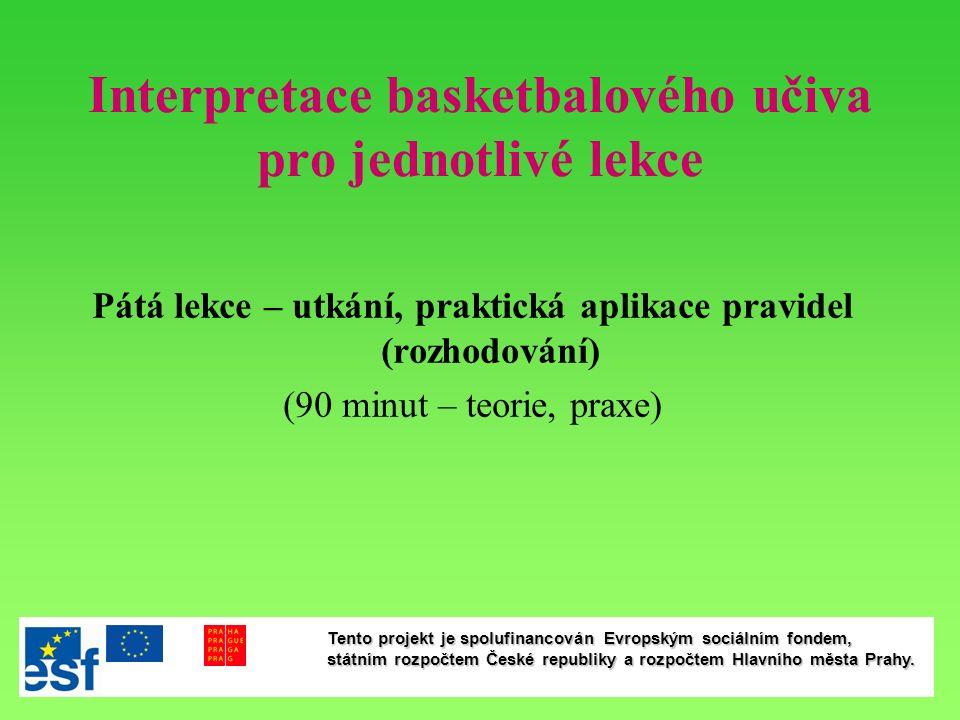Interpretace basketbalového učiva pro jednotlivé lekce Pátá lekce – utkání, praktická aplikace pravidel (rozhodování) (90 minut – teorie, praxe) Tento projekt je spolufinancován Evropským sociálním fondem, státním rozpočtem České republiky a rozpočtem Hlavního města Prahy.