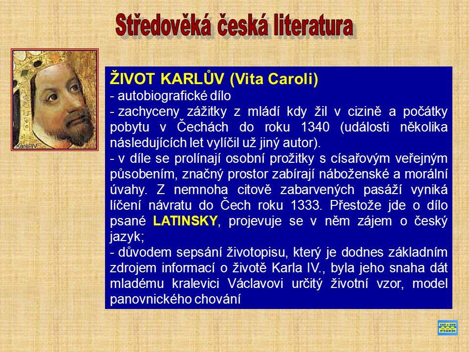 ŽIVOT KARLŮV (Vita Caroli) - autobiografické dílo - zachyceny zážitky z mládí kdy žil v cizině a počátky pobytu v Čechách do roku 1340 (události několika následujících let vylíčil už jiný autor).