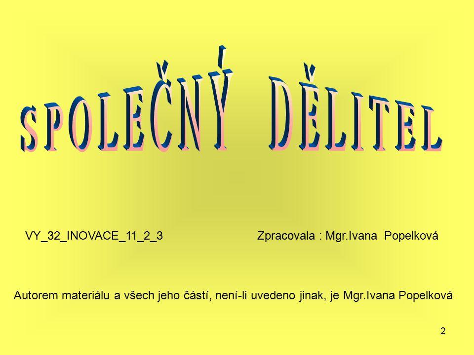 2 Autorem materiálu a všech jeho částí, není-li uvedeno jinak, je Mgr.Ivana Popelková VY_32_INOVACE_11_2_3 Zpracovala : Mgr.Ivana Popelková