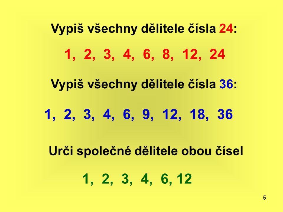 5 Vypiš všechny dělitele čísla 24: 1, 2, 3, 4, 6, 8, 12, 24 Vypiš všechny dělitele čísla 36: 1, 2, 3, 4, 6, 9, 12, 18, 36 Urči společné dělitele obou