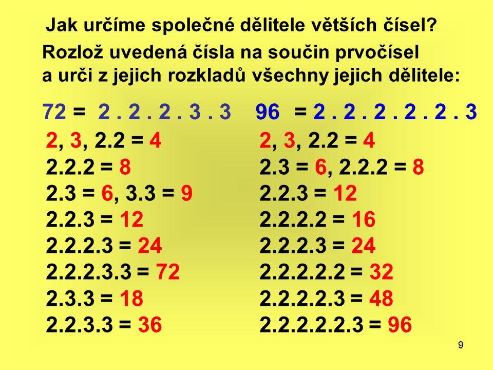 9 Jak určíme společné dělitele větších čísel? Rozlož uvedená čísla na součin prvočísel a urči z jejich rozkladů všechny jejich dělitele: 72= 2. 2. 2.