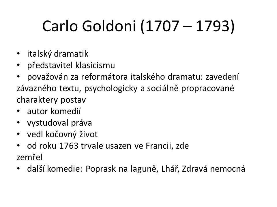 Carlo Goldoni (1707 – 1793) italský dramatik představitel klasicismu považován za reformátora italského dramatu: zavedení závazného textu, psychologicky a sociálně propracované charaktery postav autor komedií vystudoval práva vedl kočovný život od roku 1763 trvale usazen ve Francii, zde zemřel další komedie: Poprask na laguně, Lhář, Zdravá nemocná