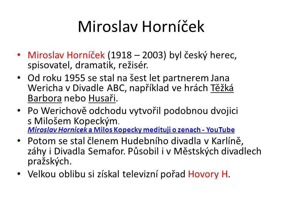 Miroslav Horníček Miroslav Horníček (1918 – 2003) byl český herec, spisovatel, dramatik, režisér.