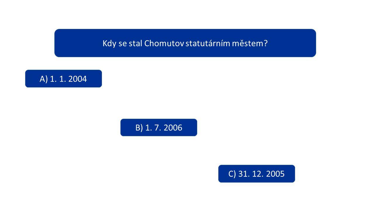 Kdy se stal Chomutov statutárním městem? A) 1. 1. 2004 B) 1. 7. 2006 C) 31. 12. 2005