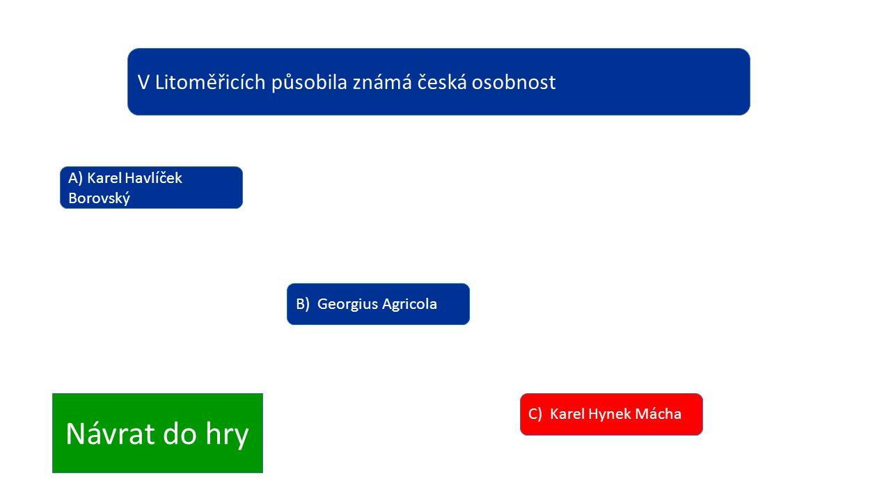 V Litoměřicích působila známá česká osobnost A) Karel Havlíček Borovský B) Georgius Agricola C) Karel Hynek Mácha Návrat do hry