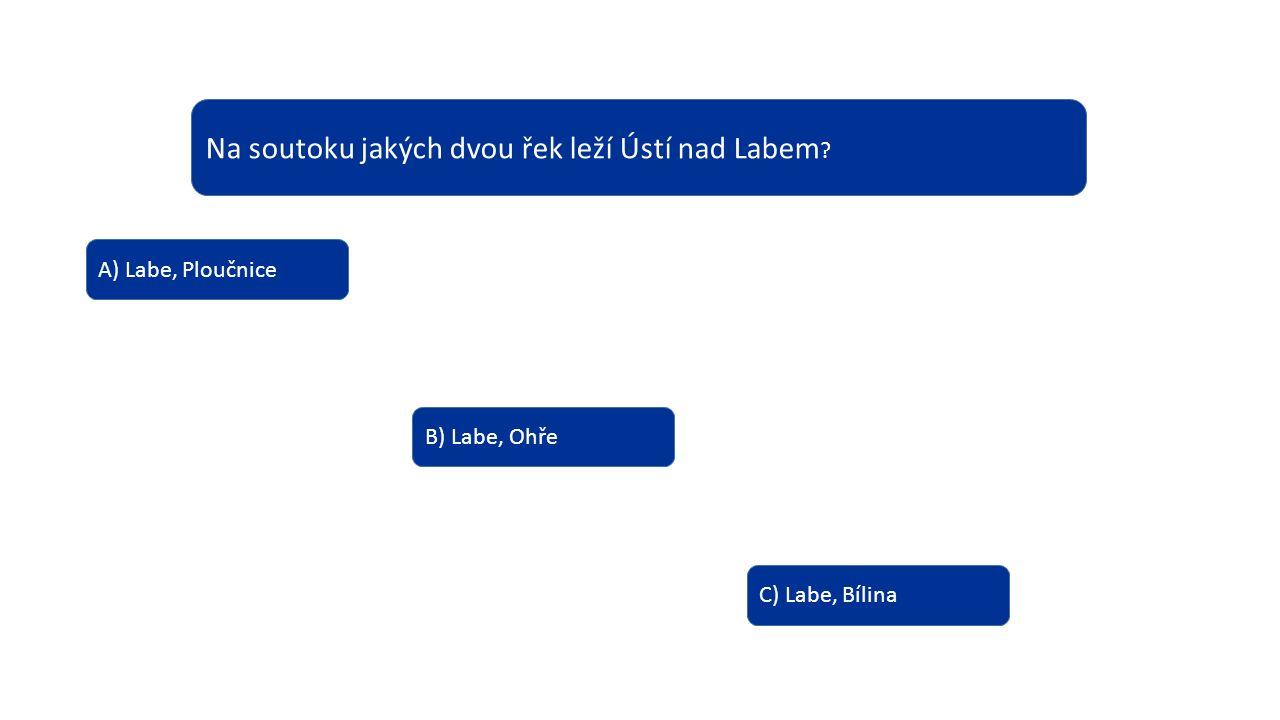 Na soutoku jakých dvou řek leží Ústí nad Labem ? A) Labe, Ploučnice B) Labe, Ohře C) Labe, Bílina