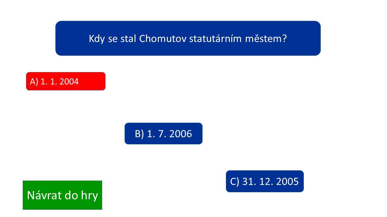 Kdy se stal Chomutov statutárním městem? A) 1. 1. 2004 B) 1. 7. 2006 C) 31. 12. 2005 Návrat do hry