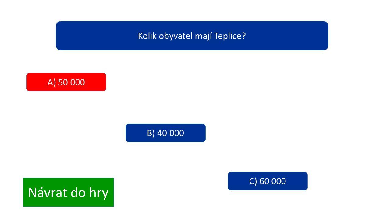 Kolik obyvatel mají Teplice? A) 50 000 B) 40 000 C) 60 000 Návrat do hry