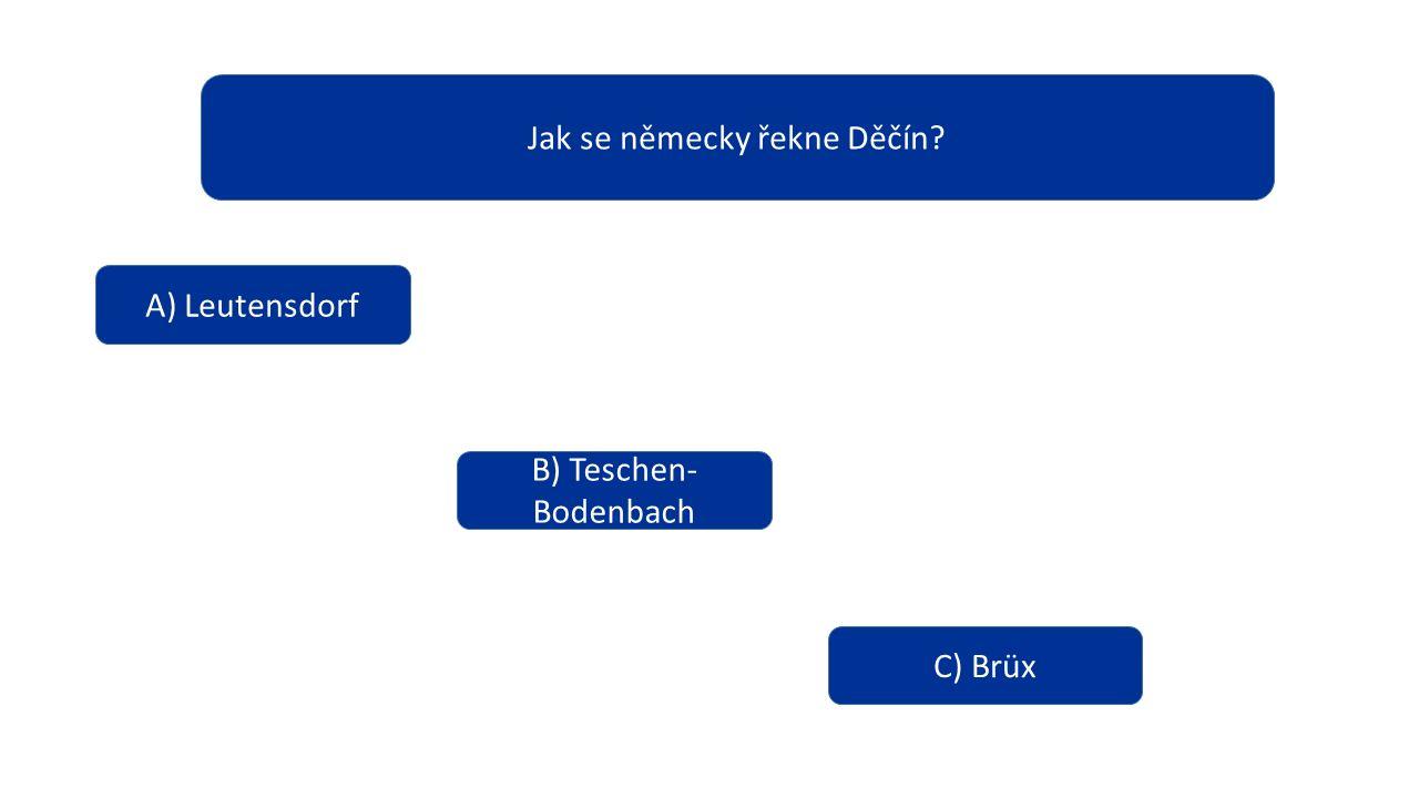 Jak se německy řekne Děčín? A) Leutensdorf B) Teschen- Bodenbach C) Brüx