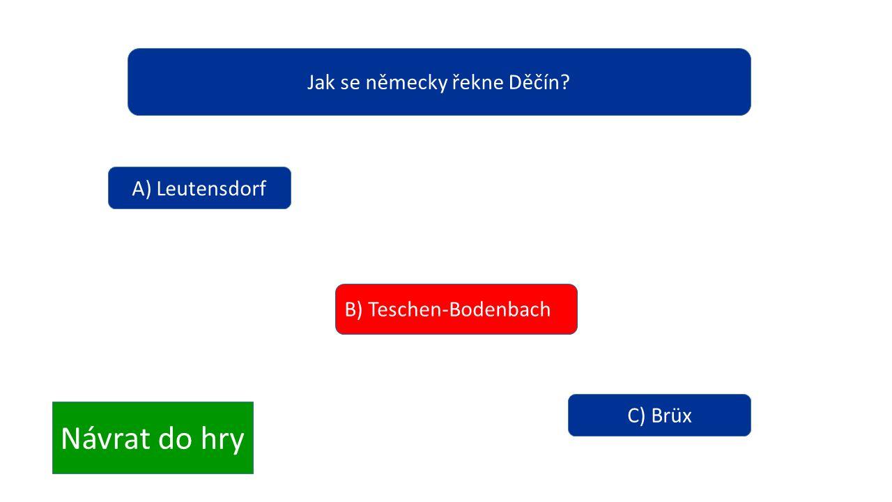 Jak se německy řekne Děčín? A) Leutensdorf B) Teschen-Bodenbach C) Brüx Návrat do hry