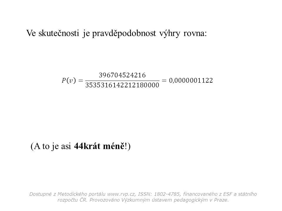 Ve skutečnosti je pravděpodobnost výhry rovna: (A to je asi 44krát méně!) Dostupné z Metodického portálu www.rvp.cz, ISSN: 1802-4785, financovaného z