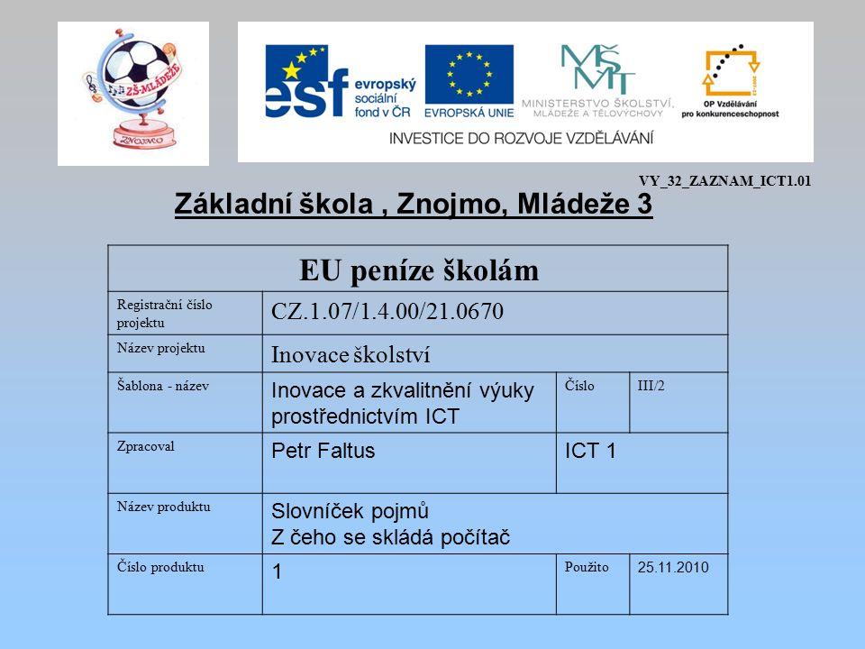 EU peníze školám Registrační číslo projektu CZ.1.07/1.4.00/21.0670 Název projektu Inovace školství Šablona - název Inovace a zkvalitnění výuky prostřednictvím ICT ČísloIII/2 Zpracoval Petr FaltusICT 1 Název produktu Slovníček pojmů Z čeho se skládá počítač Číslo produktu 1 Použito 25.11.2010 Základní škola, Znojmo, Mládeže 3 VY_32_ZAZNAM_ICT1.01