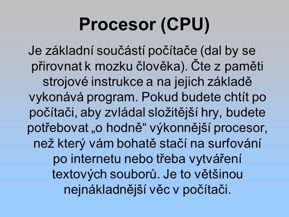 Procesor (CPU) Je základní součástí počítače (dal by se přirovnat k mozku člověka). Čte z paměti strojové instrukce a na jejich základě vykonává progr
