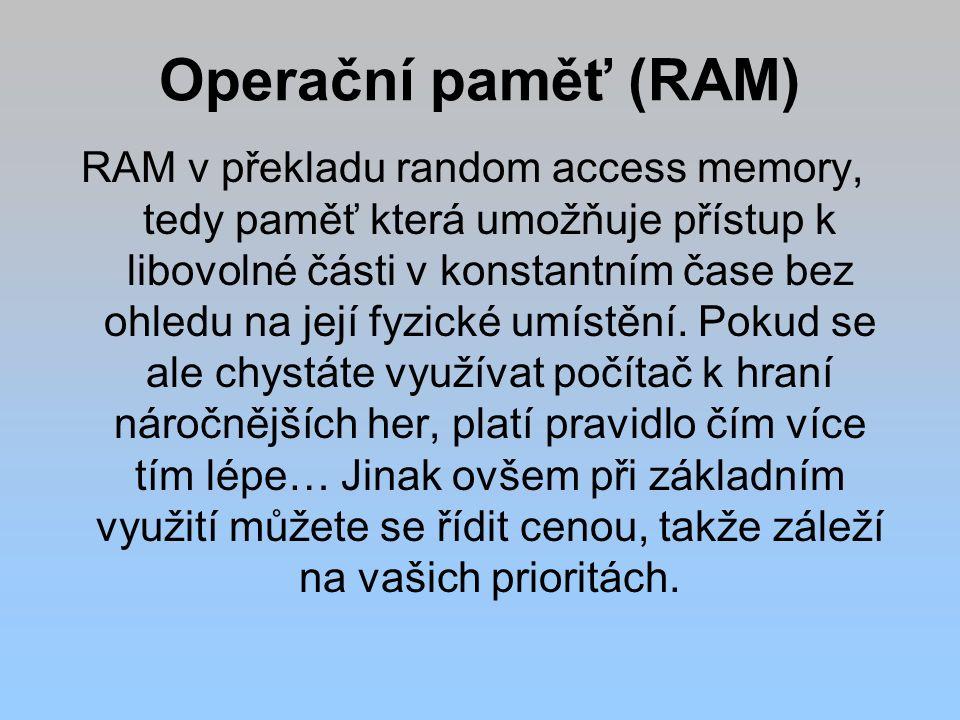 Operační paměť (RAM) RAM v překladu random access memory, tedy paměť která umožňuje přístup k libovolné části v konstantním čase bez ohledu na její fyzické umístění.