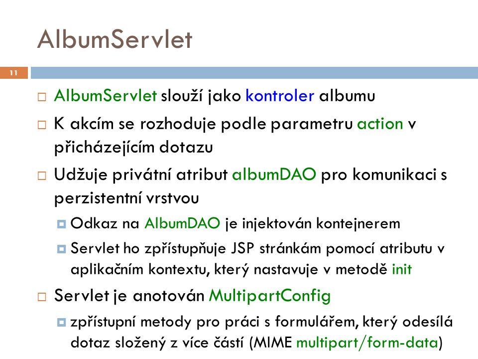 AlbumServlet  AlbumServlet slouží jako kontroler albumu  K akcím se rozhoduje podle parametru action v přicházejícím dotazu  Udžuje privátní atribut albumDAO pro komunikaci s perzistentní vrstvou  Odkaz na AlbumDAO je injektován kontejnerem  Servlet ho zpřístupňuje JSP stránkám pomocí atributu v aplikačním kontextu, který nastavuje v metodě init  Servlet je anotován MultipartConfig  zpřístupní metody pro práci s formulářem, který odesílá dotaz složený z více částí (MIME multipart/form-data) 11