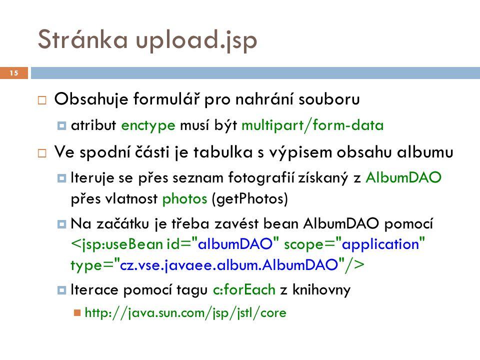 Stránka upload.jsp  Obsahuje formulář pro nahrání souboru  atribut enctype musí být multipart/form-data  Ve spodní části je tabulka s výpisem obsahu albumu  Iteruje se přes seznam fotografií získaný z AlbumDAO přes vlatnost photos (getPhotos)  Na začátku je třeba zavést bean AlbumDAO pomocí  Iterace pomocí tagu c:forEach z knihovny http://java.sun.com/jsp/jstl/core 15