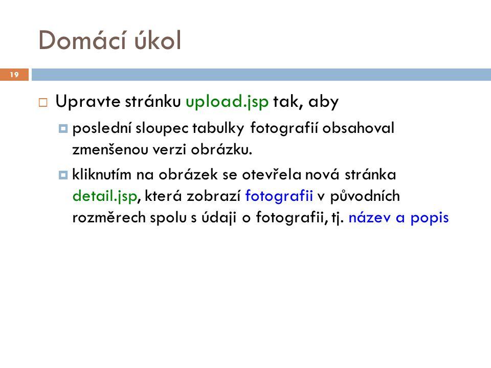 Domácí úkol  Upravte stránku upload.jsp tak, aby  poslední sloupec tabulky fotografií obsahoval zmenšenou verzi obrázku.  kliknutím na obrázek se o