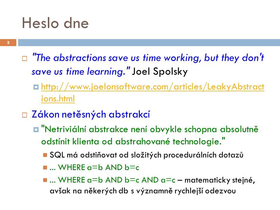 Heslo dne  The abstractions save us time working, but they don t save us time learning. Joel Spolsky  http://www.joelonsoftware.com/articles/LeakyAbstract ions.html http://www.joelonsoftware.com/articles/LeakyAbstract ions.html  Zákon netěsných abstrakcí  Netriviální abstrakce není obvykle schopna absolutně odstínit klienta od abstrahované technologie. SQL má odstiňovat od složitých procedurálních dotazů...