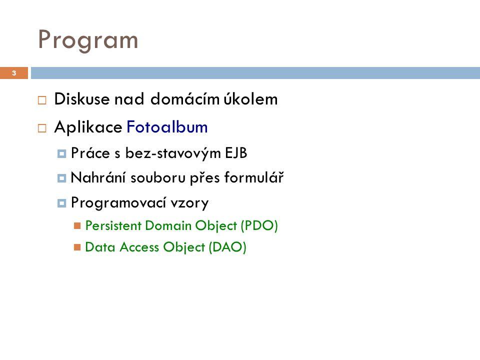 Program  Diskuse nad domácím úkolem  Aplikace Fotoalbum  Práce s bez-stavovým EJB  Nahrání souboru přes formulář  Programovací vzory Persistent Domain Object (PDO) Data Access Object (DAO) 3
