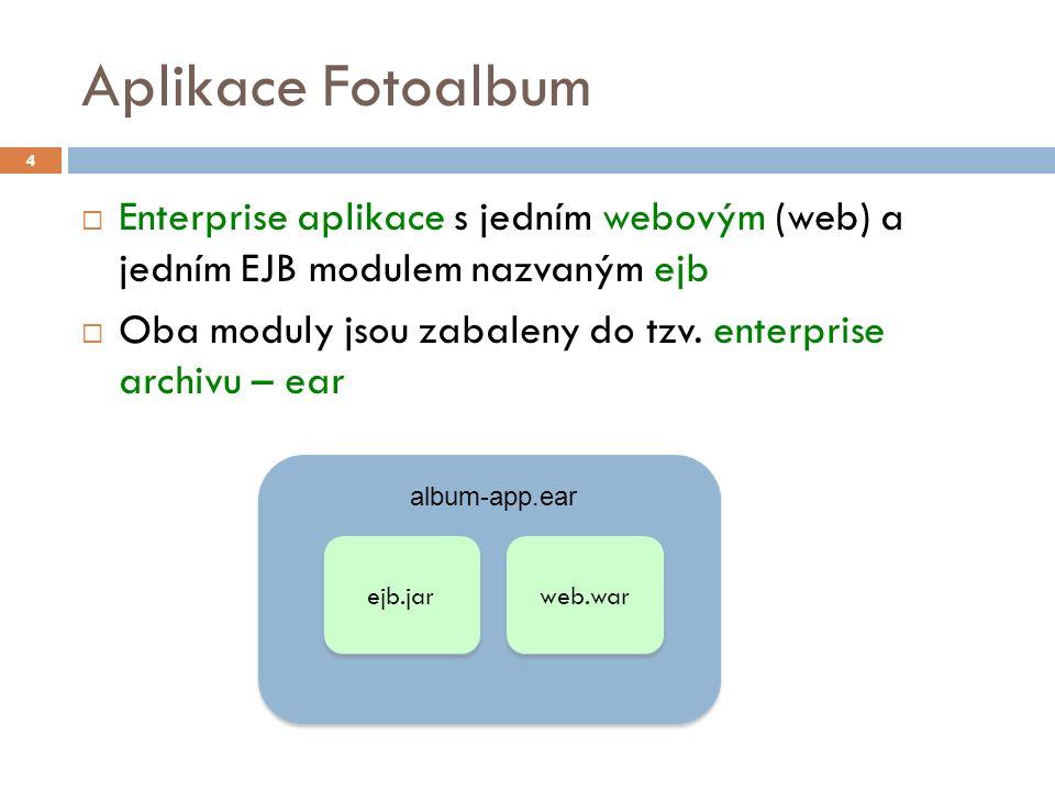 Aplikace Fotoalbum  Enterprise aplikace s jedním webovým (web) a jedním EJB modulem nazvaným ejb  Oba moduly jsou zabaleny do tzv. enterprise archiv