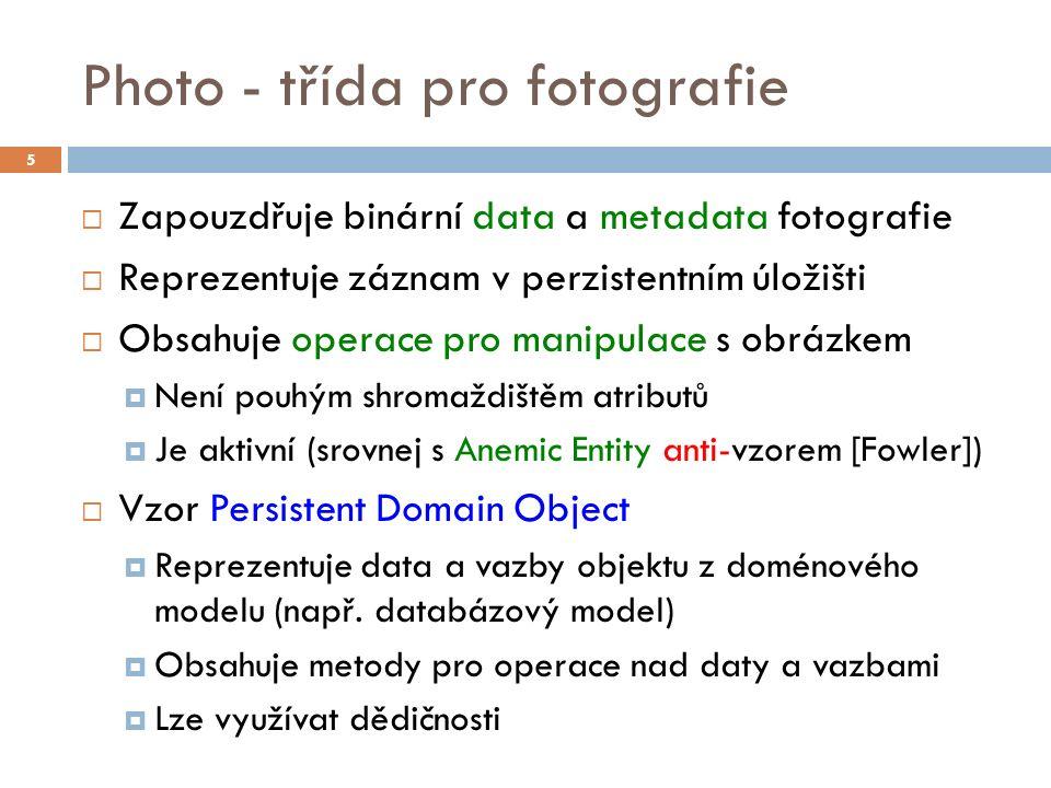 Photo - třída pro fotografie  Zapouzdřuje binární data a metadata fotografie  Reprezentuje záznam v perzistentním úložišti  Obsahuje operace pro manipulace s obrázkem  Není pouhým shromaždištěm atributů  Je aktivní (srovnej s Anemic Entity anti-vzorem [Fowler])  Vzor Persistent Domain Object  Reprezentuje data a vazby objektu z doménového modelu (např.