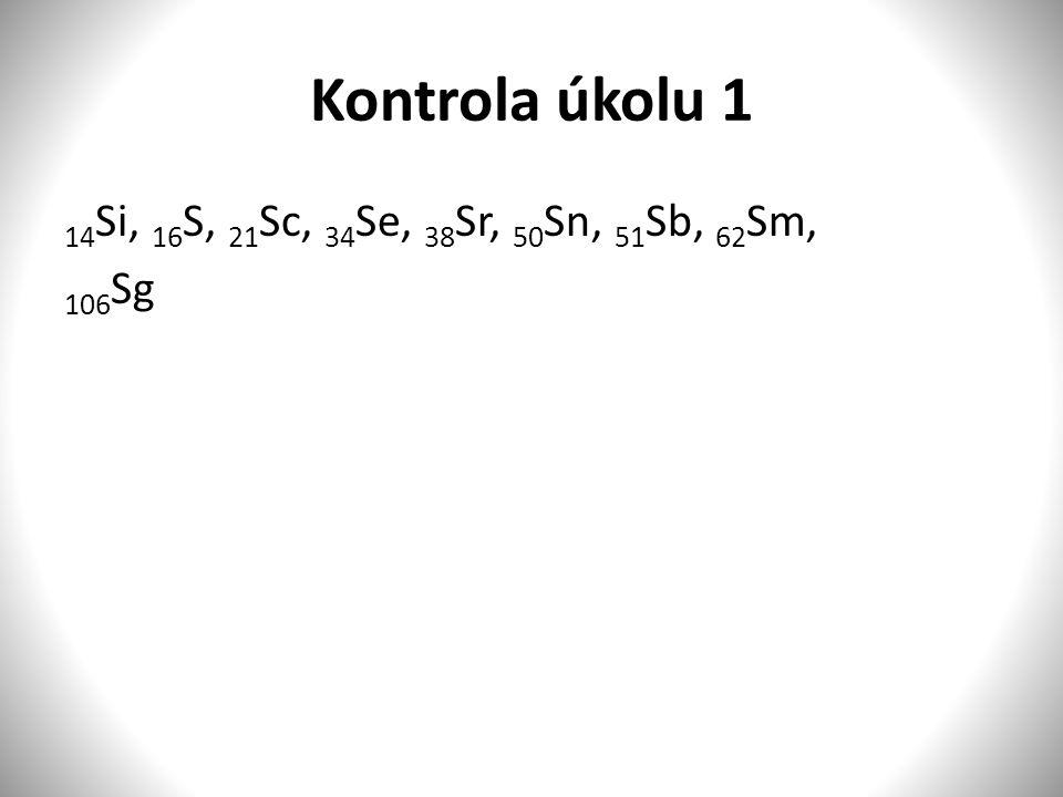 Kontrola úkolu 1 14 Si, 16 S, 21 Sc, 34 Se, 38 Sr, 50 Sn, 51 Sb, 62 Sm, 106 Sg