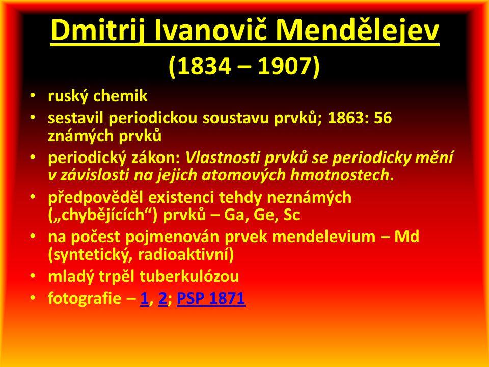 Dmitrij Ivanovič Mendělejev (1834 – 1907) ruský chemik sestavil periodickou soustavu prvků; 1863: 56 známých prvků periodický zákon: Vlastnosti prvků se periodicky mění v závislosti na jejich atomových hmotnostech.