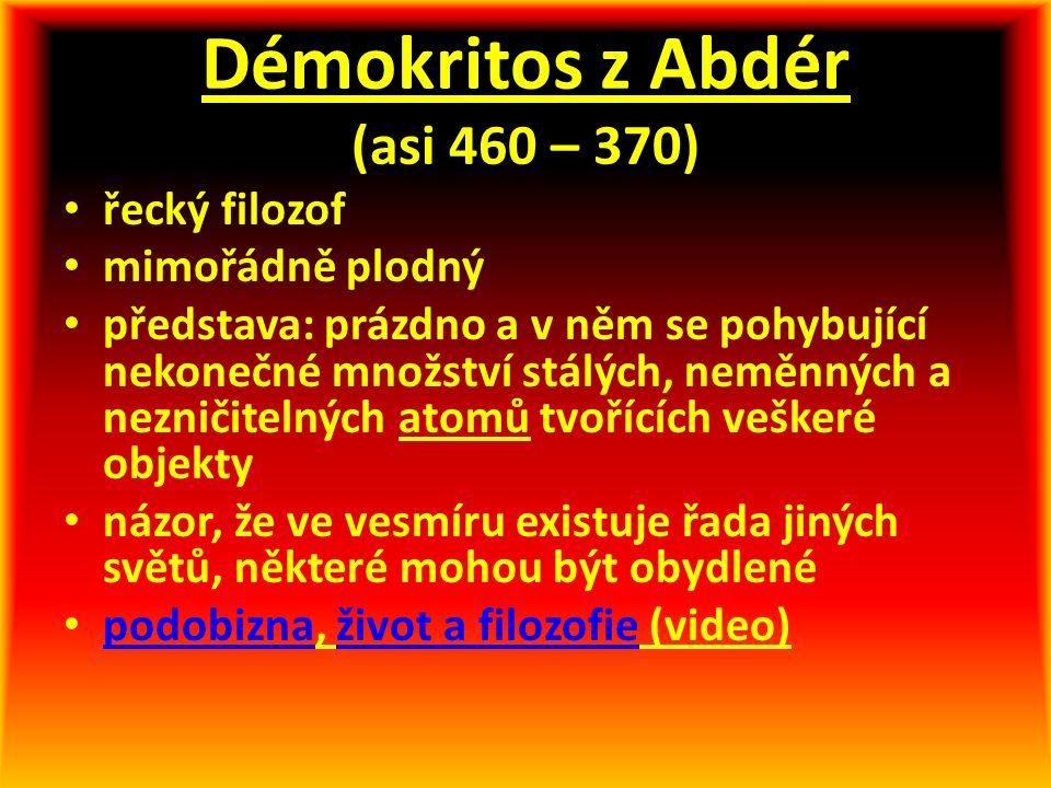 Démokritos z Abdér (asi 460 – 370) řecký filozof mimořádně plodný představa: prázdno a v něm se pohybující nekonečné množství stálých, neměnných a nez