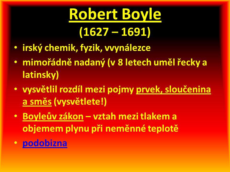 Robert Boyle (1627 – 1691) irský chemik, fyzik, vvynálezce mimořádně nadaný (v 8 letech uměl řecky a latinsky) vysvětlil rozdíl mezi pojmy prvek, sloučenina a směs (vysvětlete!) Boyleův zákon – vztah mezi tlakem a objemem plynu při neměnné teplotě podobizna