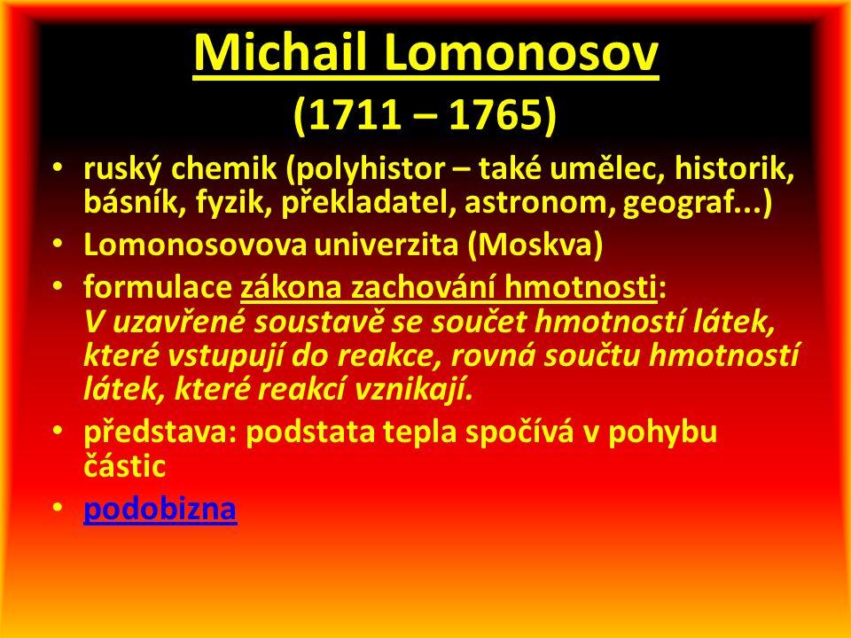 Michail Lomonosov (1711 – 1765) ruský chemik (polyhistor – také umělec, historik, básník, fyzik, překladatel, astronom, geograf...) Lomonosovova univerzita (Moskva) formulace zákona zachování hmotnosti: V uzavřené soustavě se součet hmotností látek, které vstupují do reakce, rovná součtu hmotností látek, které reakcí vznikají.
