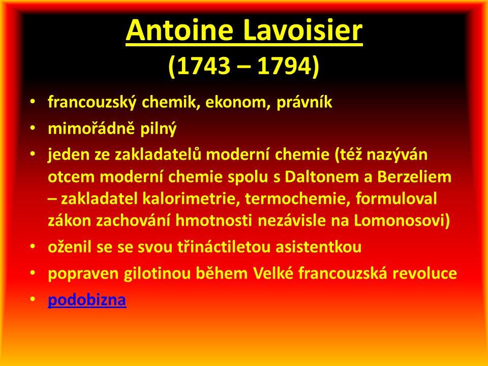Antoine Lavoisier (1743 – 1794) francouzský chemik, ekonom, právník mimořádně pilný jeden ze zakladatelů moderní chemie (též nazýván otcem moderní chemie spolu s Daltonem a Berzeliem – zakladatel kalorimetrie, termochemie, formuloval zákon zachování hmotnosti nezávisle na Lomonosovi) oženil se se svou třináctiletou asistentkou popraven gilotinou během Velké francouzská revoluce podobizna