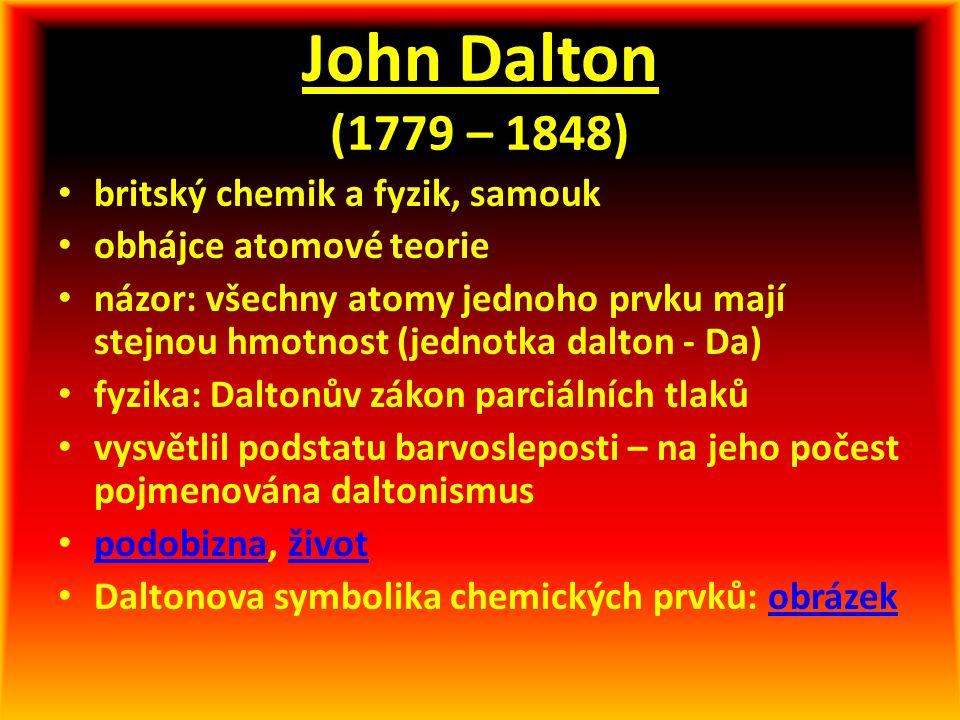 John Dalton (1779 – 1848) britský chemik a fyzik, samouk obhájce atomové teorie názor: všechny atomy jednoho prvku mají stejnou hmotnost (jednotka dalton - Da) fyzika: Daltonův zákon parciálních tlaků vysvětlil podstatu barvosleposti – na jeho počest pojmenována daltonismus podobizna, život podobiznaživot Daltonova symbolika chemických prvků: obrázekobrázek