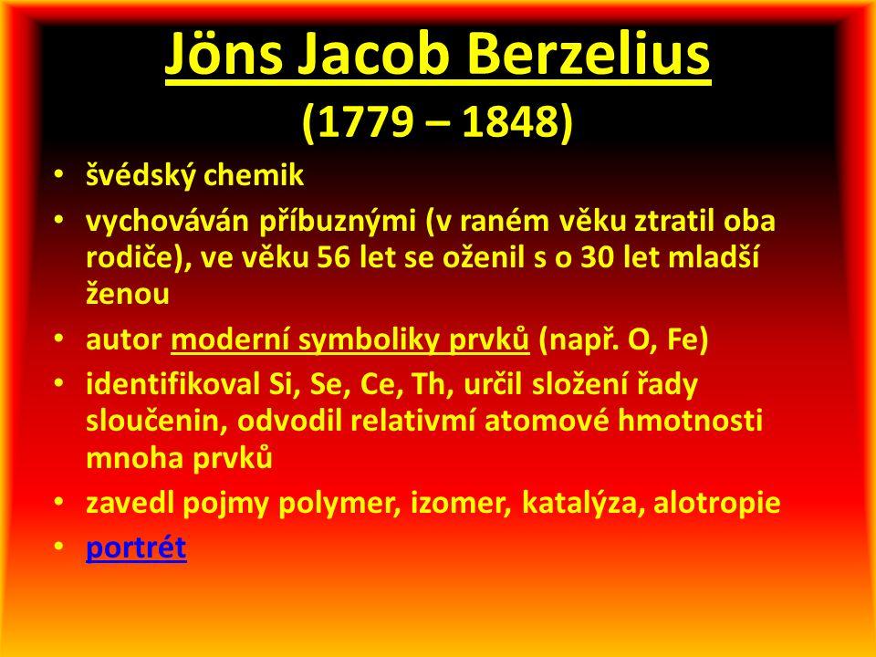 Jöns Jacob Berzelius (1779 – 1848) švédský chemik vychováván příbuznými (v raném věku ztratil oba rodiče), ve věku 56 let se oženil s o 30 let mladší ženou autor moderní symboliky prvků (např.