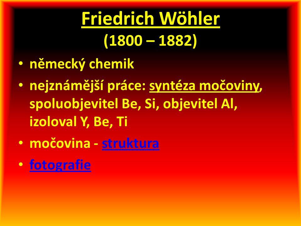 Friedrich Wöhler (1800 – 1882) německý chemik nejznámější práce: syntéza močoviny, spoluobjevitel Be, Si, objevitel Al, izoloval Y, Be, Ti močovina -