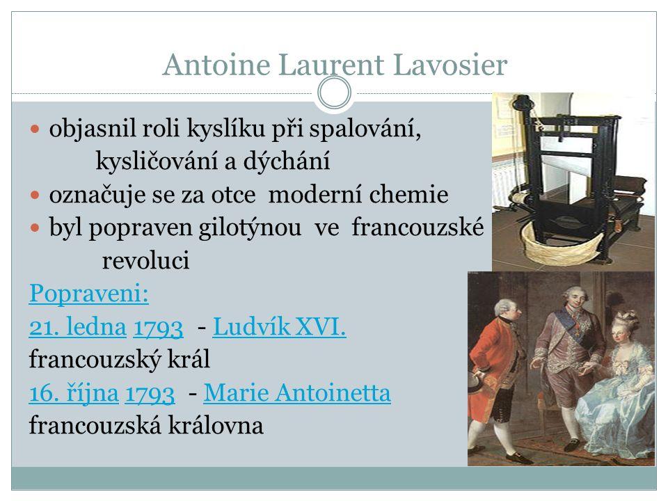 Antoine Laurent Lavosier objasnil roli kyslíku při spalování, kysličování a dýchání označuje se za otce moderní chemie byl popraven gilotýnou ve francouzské revoluci Popraveni: 21.