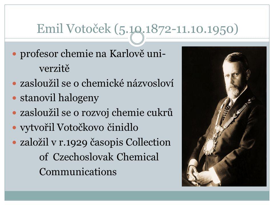 Emil Votoček (5.10.1872-11.10.1950) profesor chemie na Karlově uni- verzitě zasloužil se o chemické názvosloví stanovil halogeny zasloužil se o rozvoj chemie cukrů vytvořil Votočkovo činidlo založil v r.1929 časopis Collection of Czechoslovak Chemical Communications