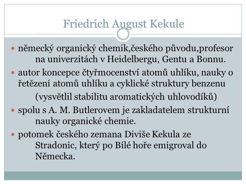 Friedrich August Kekule německý organický chemik,českého původu,profesor na univerzitách v Heidelbergu, Gentu a Bonnu. autor koncepce čtyřmocenství at