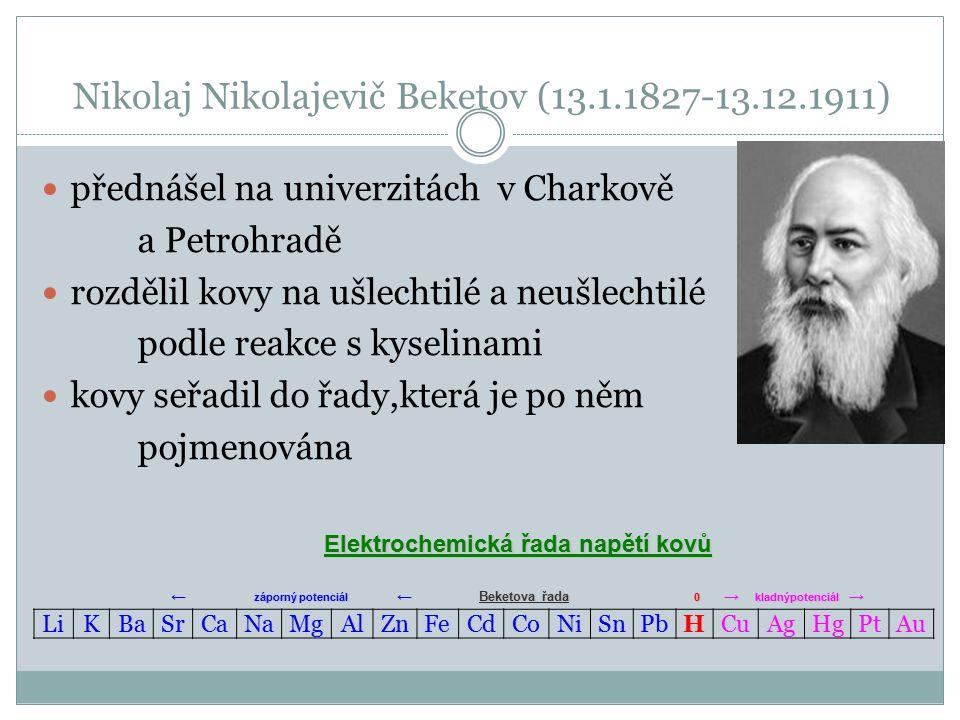 Nikolaj Nikolajevič Beketov (13.1.1827-13.12.1911) přednášel na univerzitách v Charkově a Petrohradě rozdělil kovy na ušlechtilé a neušlechtilé podle reakce s kyselinami kovy seřadil do řady,která je po něm pojmenována LiKBaSrCaNaMgAlZnFeCdCoNiSnPbHCuAgHgPtAu Elektrochemická řada napětí kovů ← záporný potenciál ← Beketova řada 0 → kladnýpotenciál →