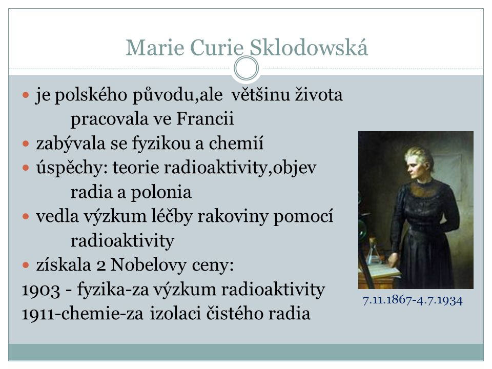 Marie Curie Sklodowská je polského původu,ale většinu života pracovala ve Francii zabývala se fyzikou a chemií úspěchy: teorie radioaktivity,objev radia a polonia vedla výzkum léčby rakoviny pomocí radioaktivity získala 2 Nobelovy ceny: 1903 - fyzika-za výzkum radioaktivity 1911-chemie-za izolaci čistého radia 7.11.1867-4.7.1934