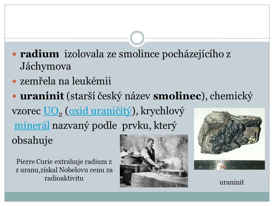 radium izolovala ze smolince pocházejícího z Jáchymova zemřela na leukémii uraninit (starší český název smolinec), chemický vzorec UO 2 (oxid uraničit