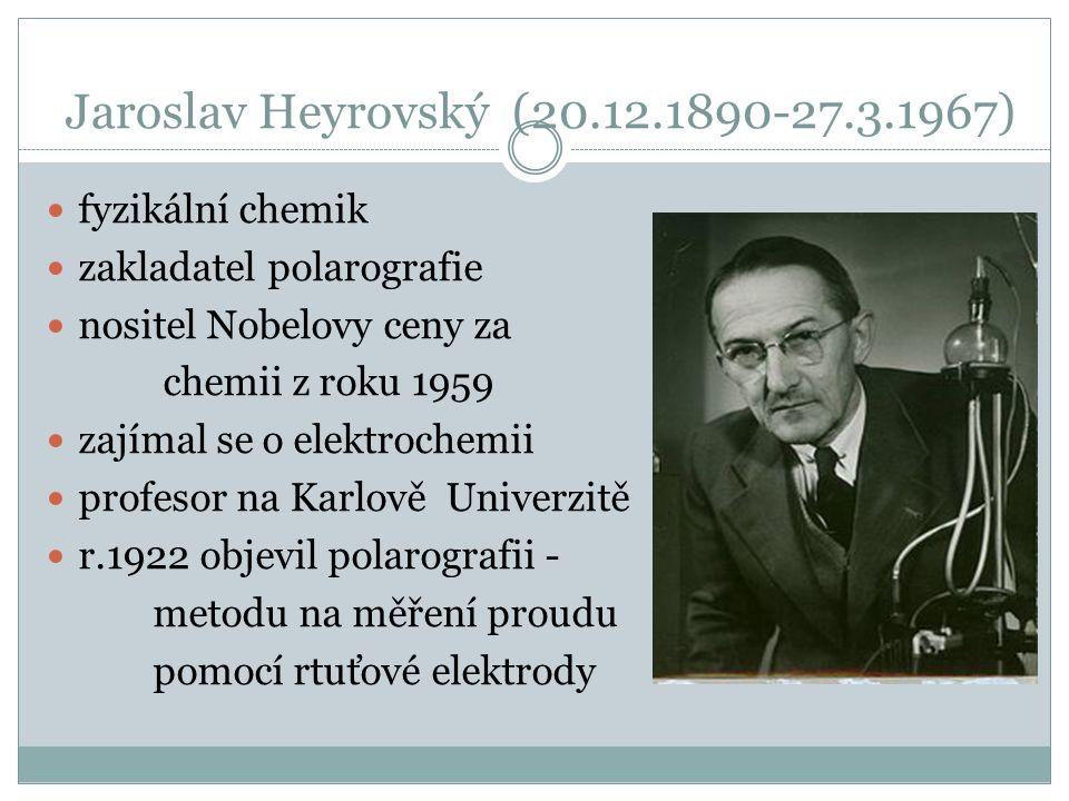 fyzikální chemik zakladatel polarografie nositel Nobelovy ceny za chemii z roku 1959 zajímal se o elektrochemii profesor na Karlově Univerzitě r.1922 objevil polarografii - metodu na měření proudu pomocí rtuťové elektrody Jaroslav Heyrovský (20.12.1890-27.3.1967)