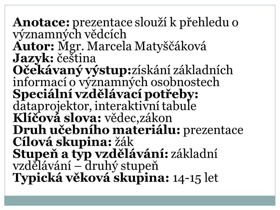 Anotace: prezentace slouží k přehledu o významných vědcích Autor: Mgr. Marcela Matyščáková Jazyk: čeština Očekávaný výstup:získání základních informac