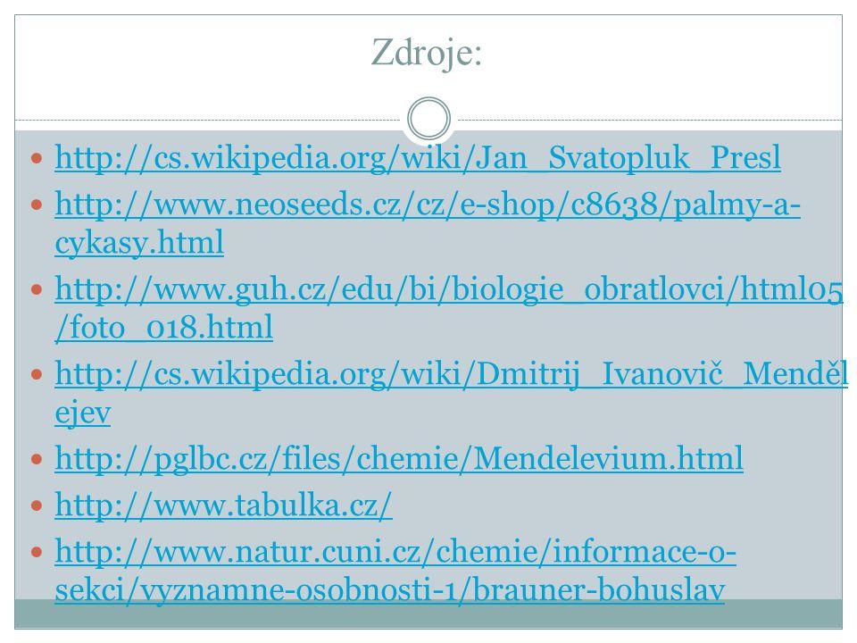 Zdroje: http://cs.wikipedia.org/wiki/Jan_Svatopluk_Presl http://www.neoseeds.cz/cz/e-shop/c8638/palmy-a- cykasy.html http://www.neoseeds.cz/cz/e-shop/c8638/palmy-a- cykasy.html http://www.guh.cz/edu/bi/biologie_obratlovci/html05 /foto_018.html http://www.guh.cz/edu/bi/biologie_obratlovci/html05 /foto_018.html http://cs.wikipedia.org/wiki/Dmitrij_Ivanovič_Menděl ejev http://cs.wikipedia.org/wiki/Dmitrij_Ivanovič_Menděl ejev http://pglbc.cz/files/chemie/Mendelevium.html http://www.tabulka.cz/ http://www.natur.cuni.cz/chemie/informace-o- sekci/vyznamne-osobnosti-1/brauner-bohuslav http://www.natur.cuni.cz/chemie/informace-o- sekci/vyznamne-osobnosti-1/brauner-bohuslav